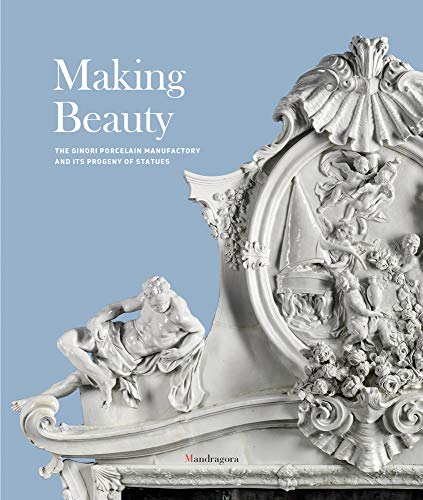 Making Beauty: The Ginori Porcelain Manufactory and: Edited by Tomaso
