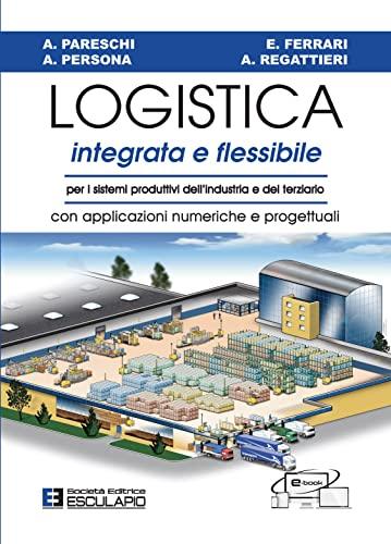 9788874884643: Logistica integrata e flessibile. Per i sistemi produttivi dell'industria e del terziario. Con applicazioni numeriche e progettuali
