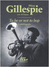 To be or not to bop : l'autobiografia - Fraser, Al; Gillespie, Dizzy