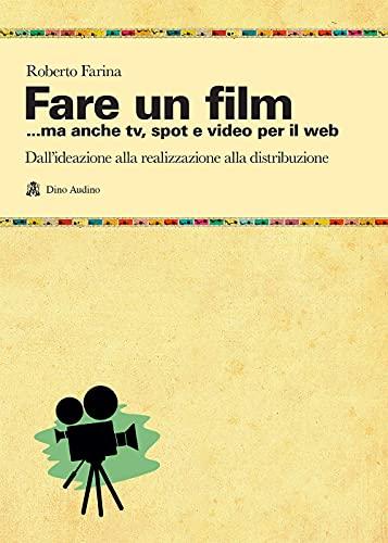 9788875273828: Fare un film... ma anche tv, spot e video per il web.. Il racconto del ciclo produttivo di un audiovisivo, dall'ideazione alla realizzazione alla distribuzione