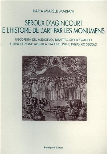 9788875973681: Seroux D'Agincourt e l'histoire de l'art par les monumens. Riscoperta del Medioevo, dibattito storiografico