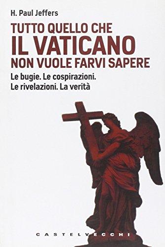 9788876154126: Tutto quello che il Vaticano non vuole sapere. Le bugie. Le cospirazioni. Le rivelazioni. La verità
