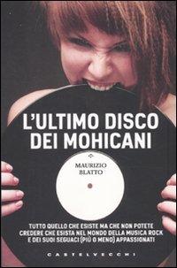 9788876155116: L'ultimo disco dei Mohicani. Tutto quello che esiste ma che non potete credere che esista nel mondo della musica rock e dei suoi seguaci (più o meno) appassionati