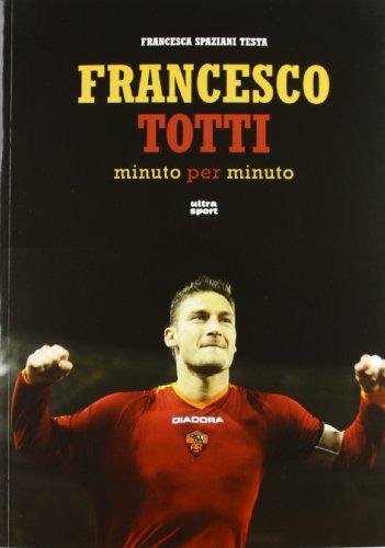 9788876156854: Francesco Totti minuto per minuto. Ediz. illustrata