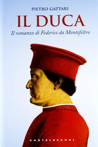 Il Duca. Il romanzo di Federico da Montefeltro.: Gattari,Pietro.