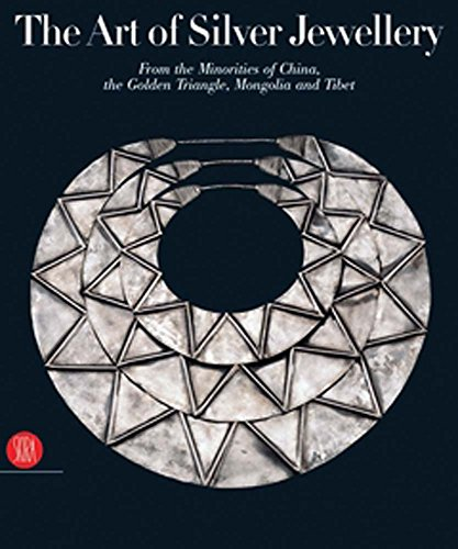 The Art of Silver Jewellery: From the Minorities of China, The Golden Triangle, Mongolia and Tibet:...