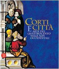 Corti e Città.Arte Del Quattrocento Nelle Alpi Occidentali: Enrica Pagella /Elena Rossetti ...