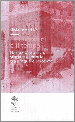 Le immagini e il tempo. Narrazione visiva, storia e allegoria tra Cinque e Seicento: Silvia Tomasi ...