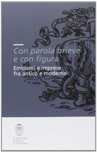 9788876423222: «Con parola brieve e con figura». Emblemi e imprese tra antico e moderno. Atti del convegno (Pisa, 9-11 dicembre 2004)