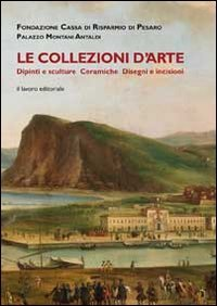Le collezioni d arte. Dipinti, sculture, ceramiche, disegni e incisioni.