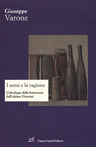 I sensi e la ragione. L'ideologia della letteratura dell'ultimo Vittorini.: Varone,...