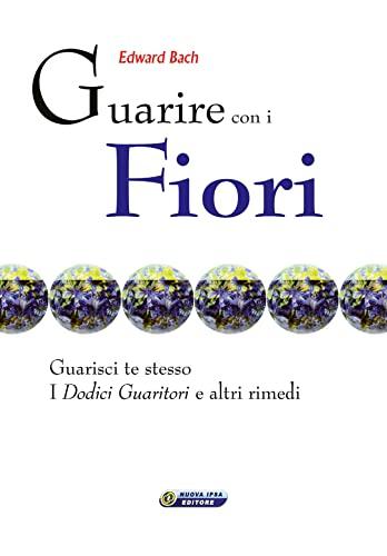 Guarire con i fiori. Guarisci te stesso. I dodici guaritori e altri rimedi Ediz. italiana e inglese (8876764054) by Edward Bach