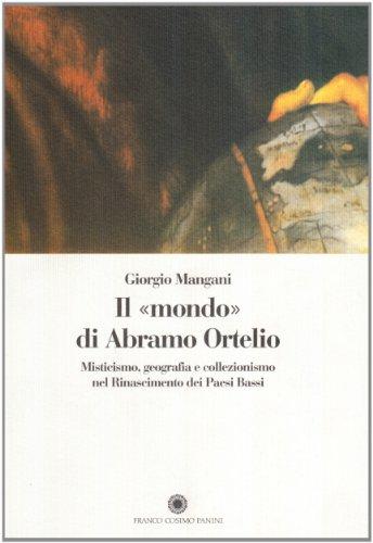 9788876869778: Il mondo di Abramo Ortelio. Misticismo, geografia e collezionismo nel Rinascimento dei Paesi Bassi (Saggi)
