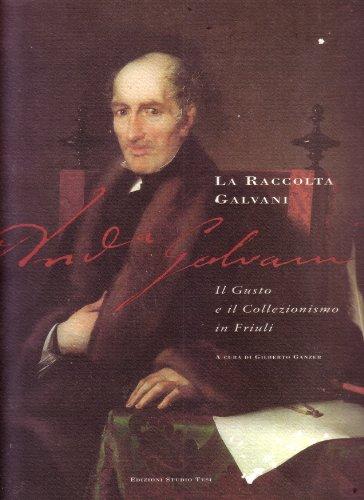 La Raccolta Galvani. Il gusto e il collezionismo in Friuli.: Catalogo della Mostra: