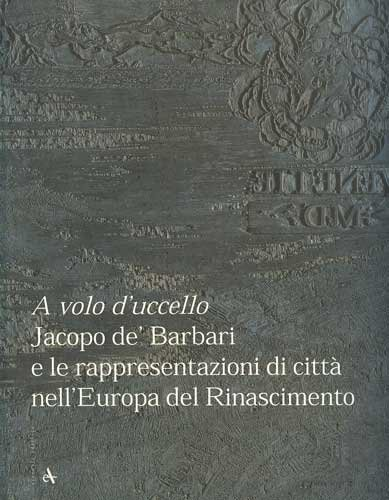 A volo d'uccello. Jacopo de Barbari e: ed.)