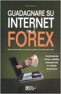 9788877588401: Guadagnare su internet con il Forex. Guida agli strumenti e ai segreti per operare sul mercato delle valute