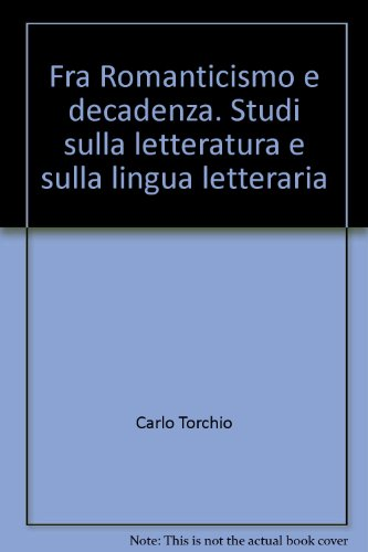 Fra Romanticismo e Decadenza. Studi sulla letteratura e sulla lingua letteraria.: Torchio,Carlo.