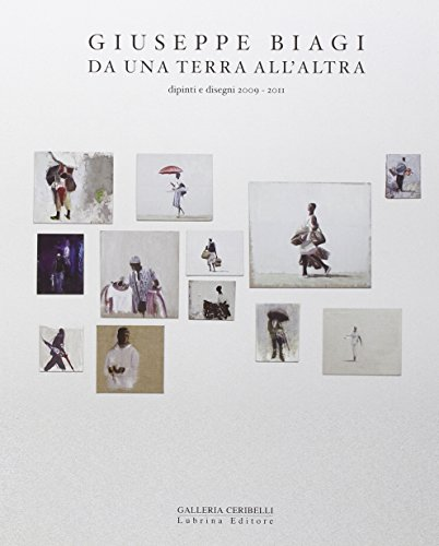 Giuseppe Biagi. Da una terra all'altra. Dipinti e disegni 2009-2011 (Paperback): Giuseppe Biagi...