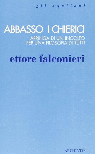 Abbasso i chierici. Arringa di un incolto per una filosofia di tutti.: Falconieri,Ettore.
