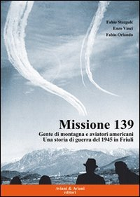 9788877721013: Missione 139. Gente di montagna e aviatori americani. Una storia di guerra del 1945 in Friuli