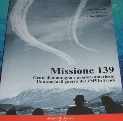9788877728883: Missione 139. Gente di montagna e aviatori americani. Una storia di guerra del 1945 in Friuli