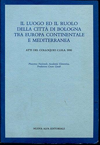 9788877793423: Il Luogo Ed Il Ruolo Della Citta DI Bologna Tra Europa Continentale e Mediterranea (Italian, English and French Edition)