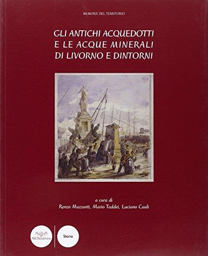 Gli antichi acquedotti e le acque minerali di Livorno e dintorni.: Mazzanti,Renzo. Taddei,Mario. ...