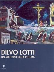 Dilvo Lotti. Un maestro della pittura.: Macchi,Luca. Moretti,Marco. Testaferrata,Luigi.