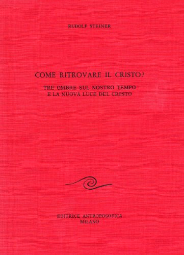 Come ritrovare il Cristo? Tre ombre sul nostro tempo e la nuova luce del Cristo.: Steiner,Rudolf.
