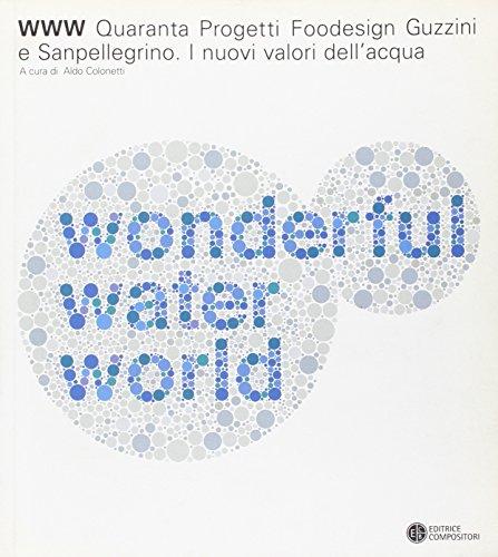 9788877945433: WWW water wonderful world. Quaranta progetti foodesign Guzzini e Sanpellegrino. I nuovi valori dell'acqua. Catalogo della mostra (Milano). Ediz. italiana e inglese