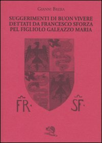 9788877992864: Suggerimenti di buon vivere dettati da Francesco Sforza pel figliolo Galeazzo Maria