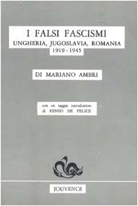 I falsi Fascismi. Ungheria, Jugoslavia, Romania 1919-1945.: Ambri,Mariano.