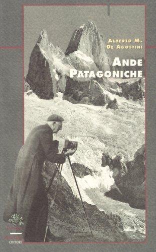 Ande patagoniche. Viaggi di esplorazione alla cordigliera: Alberto M. De