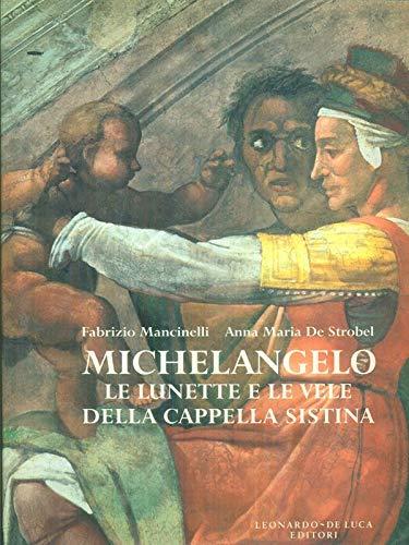 Michelangelo le Lunette e le Vele Della Capella Sistina: Strobel, Anna Maria De, Mancinelli, ...