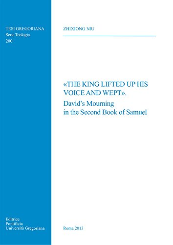 The King Lifted Up His Voice and Wept: David's Mourning in the Second Book of Samuel (Tesi ...