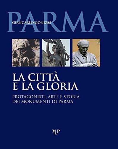 9788878474789: La città e la gloria. Protagonisti, arte e storia dei monumenti di Parma. Ediz. illustrata
