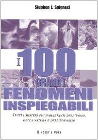 I 100 grandi fenomeni inspiegabili. Tutti i misteri più inquietanti dell'uomo , della ...
