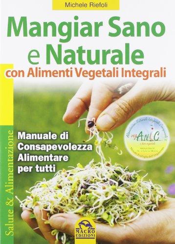 9788878690684: Mangiar sano e naturale con alimenti vegetali e integrali. Manuale di consapevolezza alimentare per tutti