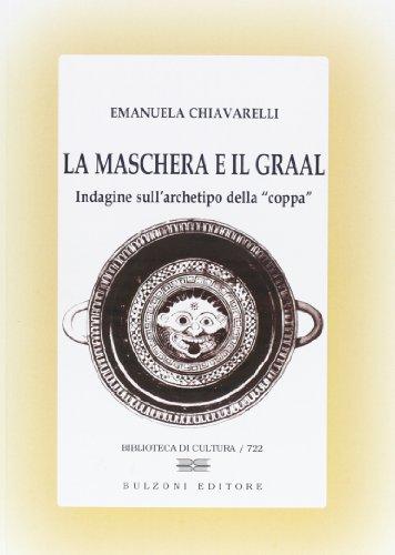 La maschera e il Graal. Indagine sull'archetipo della 'coppa'.: Chiavarelli,Emanuela...