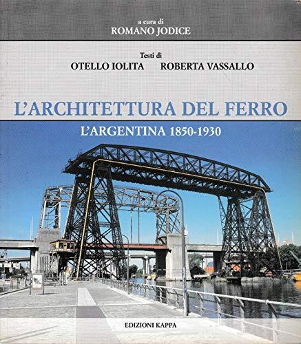 L'architettura del ferro. L'Argentina 1850-1930 Iolita, Otello;