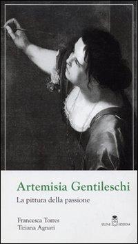 ARTEMISIA GENTILESCHI. LA PITTURA DELLA PASSIONE - TORRES FRANCESCA AGNATI TIZIAN