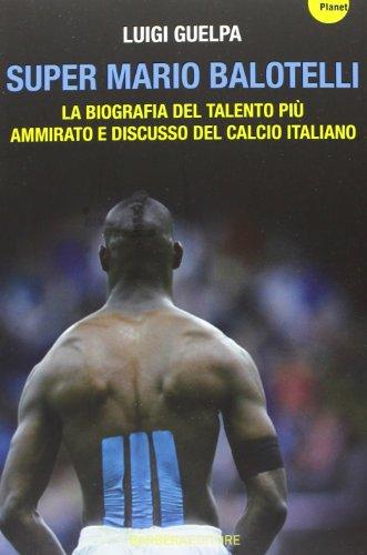 9788878996021: Super Mario Balotelli. La biografia del talento più ammirato e discusso del calcio italiano