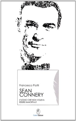 9788879051347: Sean Connery. L'uomo che non voleva essere immortale
