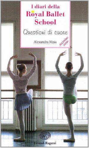 Questioni di cuore. I diari della Royal Ballet School - Moss Alexandra