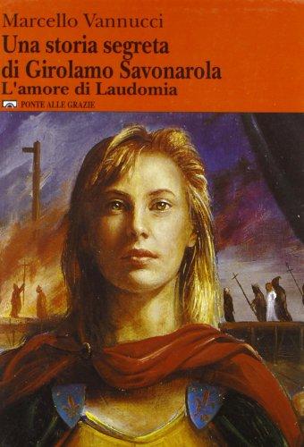 Una storia segreta di Girolamo Savonarola. L'amore di Laudomia.: Vannucci,Marcello.