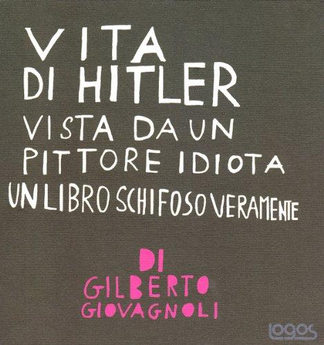 Vita di Hitler vista da un pittore idiota. Un libro schifoso veramente. Ediz. illustrata - Giovagnoli, Gilberto