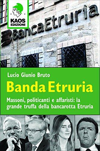 Banda Etruria. Massoni, politicanti e affaristi: la grande truffa della bancarotta Etruria - Bruto, Lucio G.