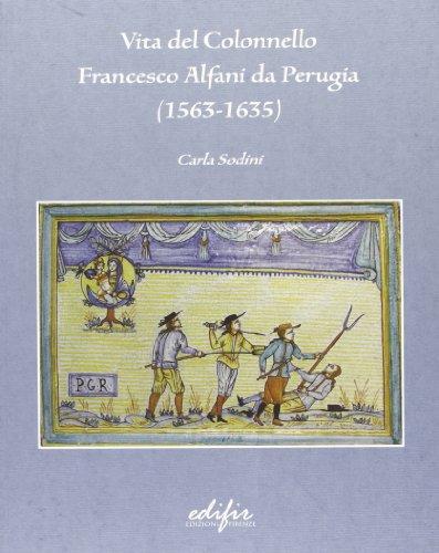 Vita del colonnello Francesco Alfani da Perugia (1563-1635).: Sodini,Carla.