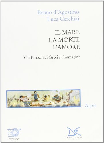 Il mare, la morte, l'amore: Gli Etruschi, i Greci e l'immagine (Aspis) (Italian Edition):...