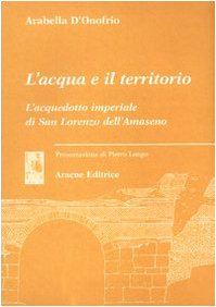 9788879992374: L'acqua e il territorio. L'acquedotto imperiale di San Lorenzo dell'Amaseno